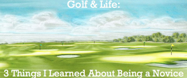 Golf & Life: 3 Things I Learned About Being a Novice